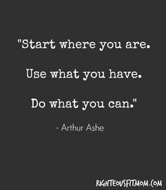 """Start where you are. Use what you have. Do what you can."" Arthur Ashe 