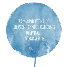 This quote from Virginia Satir underscores the importance of communication in healthy relationships. Relationships live and die not by the sword, but by the amount of discussion. If two people can't find a way to openly and honestly communicate their needs and feelings to one another, the relationship doesn't stand much of a chance long-term. Couples must find a way to communicate regularly, openly, and directly.