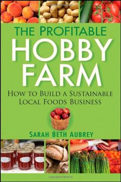 The Profitable Hobby Farm, How to Build a Sustainable Local Foods Business - http://activelifeessentials.com/sustainable-living/the-profitable-hobby-farm-how-to-build-a-sustainable-local-foods-business/