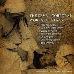 The Seven Corporal Works Of Mercy - my grandmother taught these to me. Thank you Grandma for teaching me the faith through your words and actions. Catholic Quotes, Catholic Prayers, Catholic Saints, Roman Catholic, Holy Mary, Corporal Works Of Mercy, Mother Theresa Quotes, Saint Teresa Of Calcutta, Virgin Mary