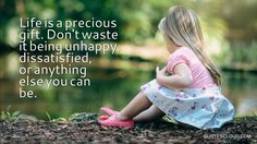 Life is a precious gift. Don't waste it being unhappy, dissatisfied, or anything else you can be -