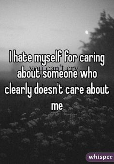 """Someone from Bull Run posted a whisper, which reads """"I hate myself for caring about someone who clearly doesn't care about me """" Doesnt Care Quotes, Care Too Much Quotes, I Care Too Much, Hurt Quotes, Badass Quotes, Sad Quotes, Life Quotes, Quotes About Hating Someone, Quotes About Hate"""