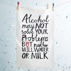 """Alcohol may NOT solve your problems but neither will water or milk"" tea towel ~ Perfect gift for a friend!"