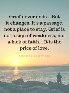 Grief Quotes Grief never ends... But it changes. It's a passage, not a place to stay. Grief is not a sign of weakness, nor a lack of faith... It is the price of love.