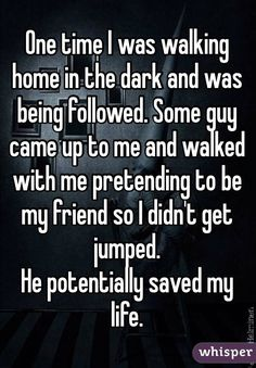 """One time I was walking home in the dark and was being followed. Some guy came up to me and walked with me pretending to be my friend so I didn't get jumped. He potentially saved my life."""