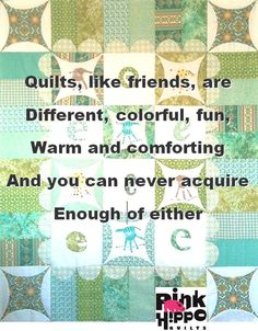 Quilts, like friends, are different, colorful, fun, warm and comforting.  And you can never acquire enough of either.