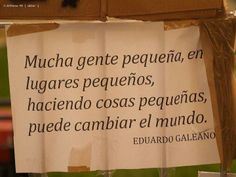 Mucha gente pequeña, en lugares pequeños haciendo cosas pequeñas, puede cambiar el mundo.  - Eduardo Galeano - Danos like en Facebook: https://www.facebook.com/valoresparatodalavida