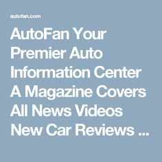 AutoFan Your Premier Auto Information Center A Magazine Covers All News Videos New Car Reviews and Future Cars
