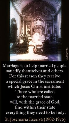 """""""Marriage is to help married people sanctify themselves and others. For this reason they receive a special grace in the sacrament which Jesus Christ instituted. Those who are called to the married state, will, with the grace of God, find within their state everything they need to be holy."""" St Josemaria Escrivá (1902-1975) (Christ is Passing By – no 22)#mypic"""