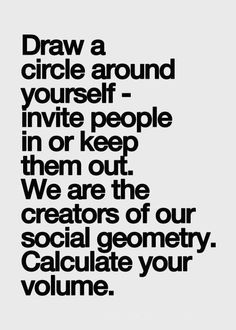 Draw a circle around yourself - invite people in or keep them out. We are the #creators of our social geometry. Calculate your volume.