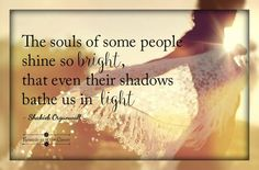 The souls of some people shine so bright that even their shadows bathe us in light #Orgunwall #prose #light #shine #bright #soul #positivity