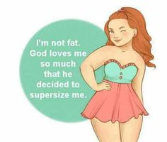 Or maybe it's proof that God loves the rest of us so much!  Thank heaven for curvy girl~s!