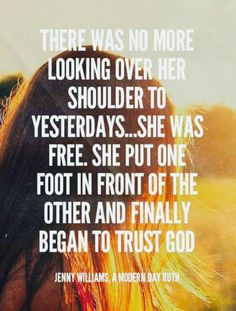There was no more looking over her shoulder to yesterdays.She was free. She put one foot in front of the other and finally began to trust God - Jenny Williams, A Modern Day Ruth Favorite Quotes, Best Quotes, Quotes To Live By, Life Quotes, Encouragement, In Christ Alone, Walk By Faith, Bible Verses Quotes, Bible Scriptures