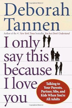 I Only Say This Because I Love You: Talking to Your Parents, Partner, Sibs, and Kids When You're All Adults by Deborah Tannen.