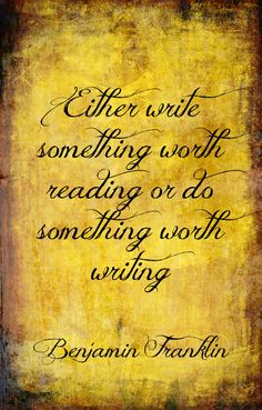 either write something worth reading or do something worth writing -benjamin franklin