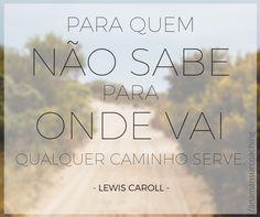 """""""Para quem não sabe para onde vai qualquer caminho serve"""" – Lewis Caroll  E você? Para onde você está indo?"""