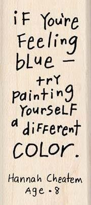If you're feeling blue, try painting yourself a different color.  ~ Hannah Cheatem, Age 8
