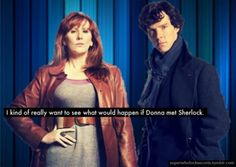 """I kind of really want to see what would happen if Donna met Sherlock.    You know that scene from """"The Secret Garden"""" where the boy is having another tantrum and the girl gets fed up and shuts him up by yelling right back at him? I'm thinking like that, but with more snark."""