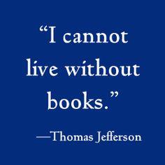 """I cannot live without books.""  -- Thomas Jefferson"