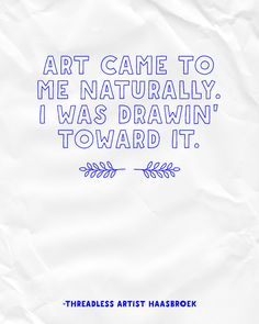 """Art came to me naturally. I was drawin' to toward it."" -  Haasbroek / Threadless Artist Quotes"