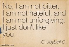 """No, I am not bitter, I am not hateful, and I am not unforgiving. I just don't like you."" ― C. JoyBell C."