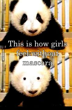 This is how girls feels without mascara...and eyeliner!