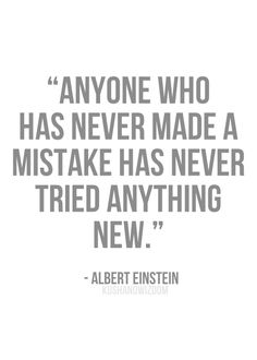 """""""Anyone who has never made a mistake has never tried anything new."""" - Albert Einstein"""