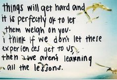if we don't let these experiences get to us, then we aren't learning all the lessons.