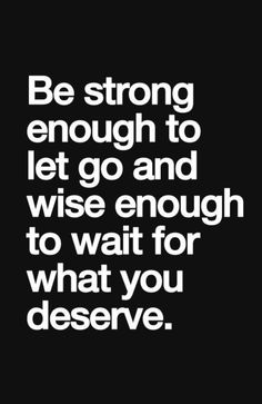 Be Strong Enough to Let Go & Wise Enough to Wait for What You Deserve