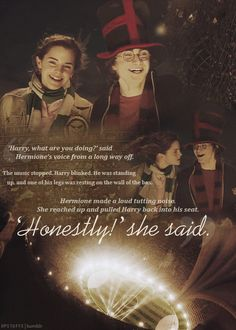 """""""Harry, what are you doing?"""" said Hermione's voice from a long way off. The music stopped. Harry blinked. He was standing up, and one of his legs was resting on the wall of the box. Hermione made a loud tutting noise. She reached up and pulled Harry back into his seat. """"Honestly!"""" she said."""
