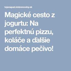 Magické cesto z jogurtu: Na perfektnú pizzu, koláče a ďalšie domáce pečivo! Magick, New Recipes, Food And Drink, Pizza, Meals, Hampers, Meal, Witchcraft, Yemek