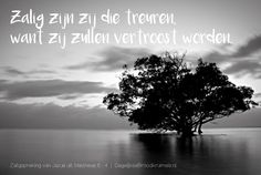 Zalig zijn die treuren; want zij zullen vertroost worden. Matthëus 5:4 http://www.dagelijksebroodkruimels.nl/mattheus-5-4/