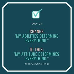 """Day Change: """"My abilities determine everything."""" To this: """"My attitude determines everything. February Challenge, My Attitude, Make It Happen, How To Gain Confidence, Talking To You, Sentences, Everything, Challenges, Change"""