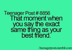 That moment when the only things you say are the same as your bestfriend