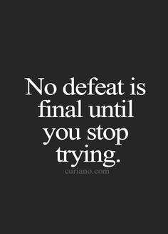 No defeat is final until you stop trying.
