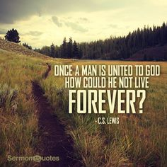 Once a man is united to God how could he not live forever? - C.S. Lewis