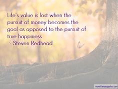 Life's value is lost when the pursuit of money becomes the goal as opposed to the pursuit of true happiness. ~ Steven Redhead ~ #SimplyAGame