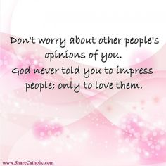 Don't worry about other people's opinions of you. God never told you to impress people; only to love them