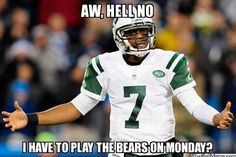 AW, HELL NO I HAVE TO PLAY THE BEARS ON MONDAY?