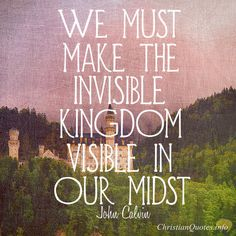 John Calvin Quote - 3 Ways We Make The Invisible Kingdom Visible