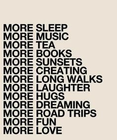 More Sleep,More Music,More Tea,More Books,More Sunsets,More Creating,More Long Walks,More Laughter,More Hugs,More Dreaming,More Road Trips,More Fun,More Love ~ Laughter Quote