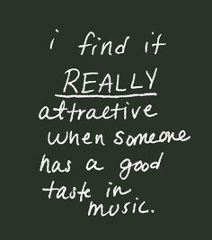 Music is everything and if they like the same music as me, we have to he friends, at least.