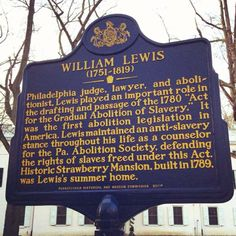 """William Lewis (1751-1819). Marker text: Philadelphia judge, lawyer, and abolitionist, Lewis played an important role in the drafting and passage of the 1780 """"Act for the Gradual Abolition of Slavery."""" It was the first abolition legislation in America. Lewis maintained an anti-slavery stance throughout his life as a counselor for the Pa. Abolition Society, defending the rights of slaves freed under this Act. Historic Strawberry Mansion, built in 1789, was Lewis's summer home."""