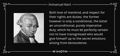 Both love of mankind, and respect for their rights are duties; the former however is only a conditional, the latter an unconditional, purely imperative duty, which he must be perfectly certain not to have transgressed who would give himself up to the secret emotions arising from benevolence. - Immanuel Kant