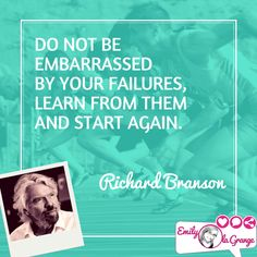Do not be embarrassed by your failures, learn and start again. @RichardBranson