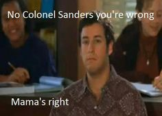 """The Waterboy (Adam Sandler) - """"No Colonel Sanders, you're wrong.. mama's right."""""""
