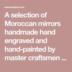 A selection of Moroccan mirrors handmade hand engraved and hand-painted by master craftsmen in Morocco Mirrors with beautiful hand crafted frames in Moroccan Mirror, Frame Crafts, Hand Engraving, Beautiful Hands, Morocco, Craftsman, Mirrors, Tea Pots, Frames