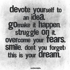 Devote yourself to an idea. Go make it happen. Struggle on it. Overcome your fears. Smile. Don't you forget: this is your dream.