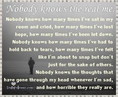 Nobody knows.......| Nobody knows the real me. Nobody knows how many times I've.....