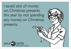 Funny Christmas Season Ecard: I saved alot of money on Christmas presents this year by not spending any money on Christmas presents.